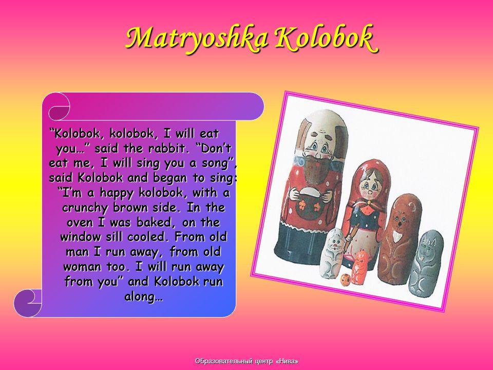 "Образовательный центр «Нива» Matryoshka Kolobok ""Kolobok, kolobok, I will eat you…"" said the rabbit. ""Don't eat me, I will sing you a song"", said Kolo"
