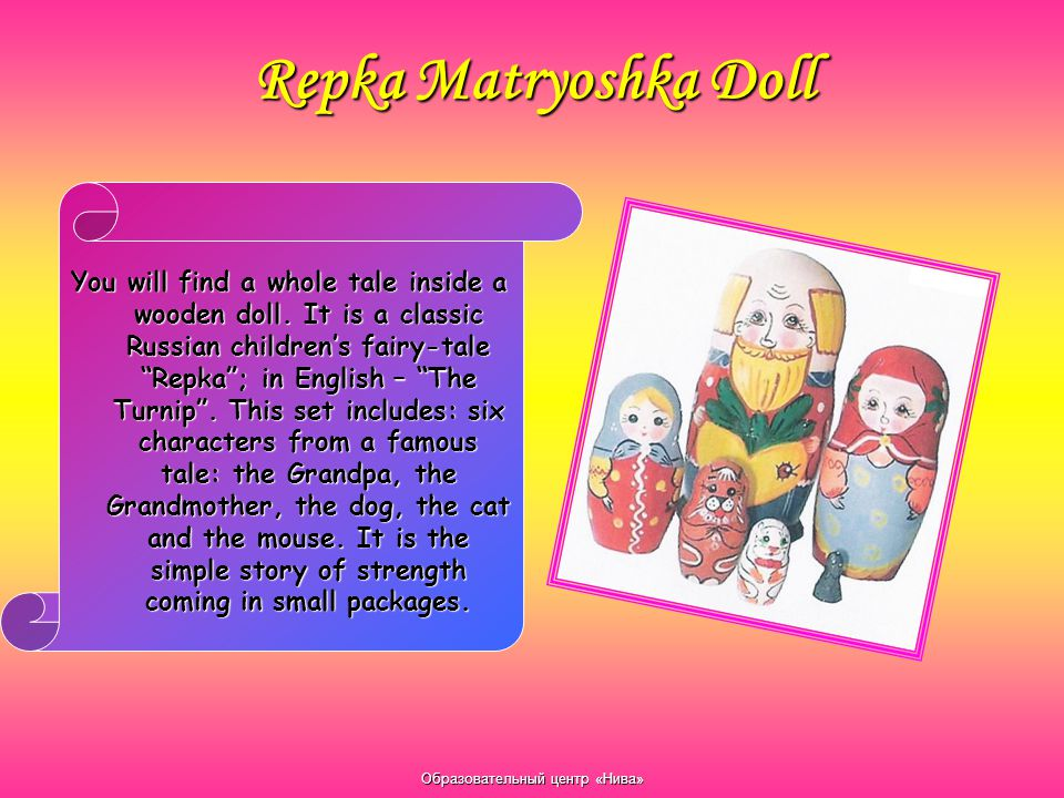 """Образовательный центр «Нива» Repka Matryoshka Doll You will find a whole tale inside a wooden doll. It is a classic Russian children's fairy-tale """"Rep"""