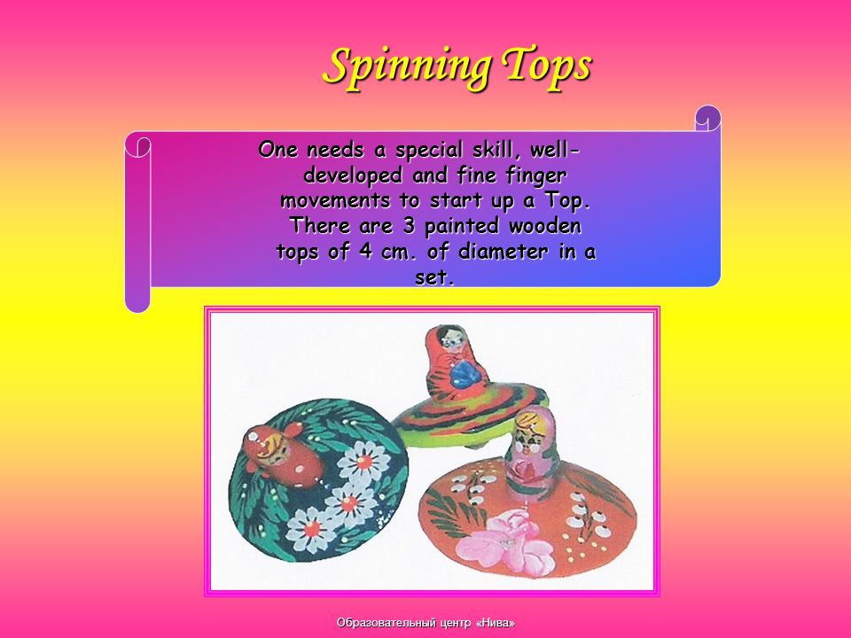 Образовательный центр «Нива» Spinning Tops One needs a special skill, well- developed and fine finger movements to start up a Top. There are 3 painted
