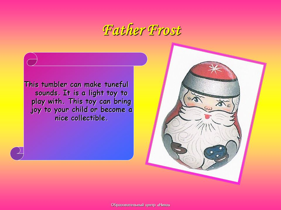 Образовательный центр «Нива» Father Frost This tumbler can make tuneful sounds. It is a light toy to play with. This toy can bring joy to your child o