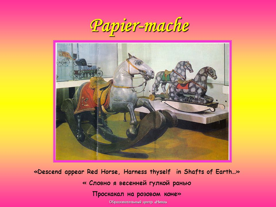 Образовательный центр «Нива» Papier-mache «Descend appear Red Horse, Harness thyself in Shafts of Earth…» « Словно я весенней гулкой ранью Проскакал на розовом коне»