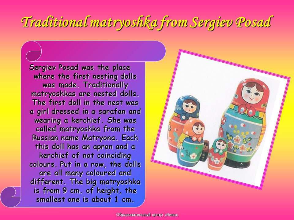 Traditional matryoshka from Sergiev Posad Sergiev Posad was the place where the first nesting dolls was made. Traditionally matryoshkas are nested dol
