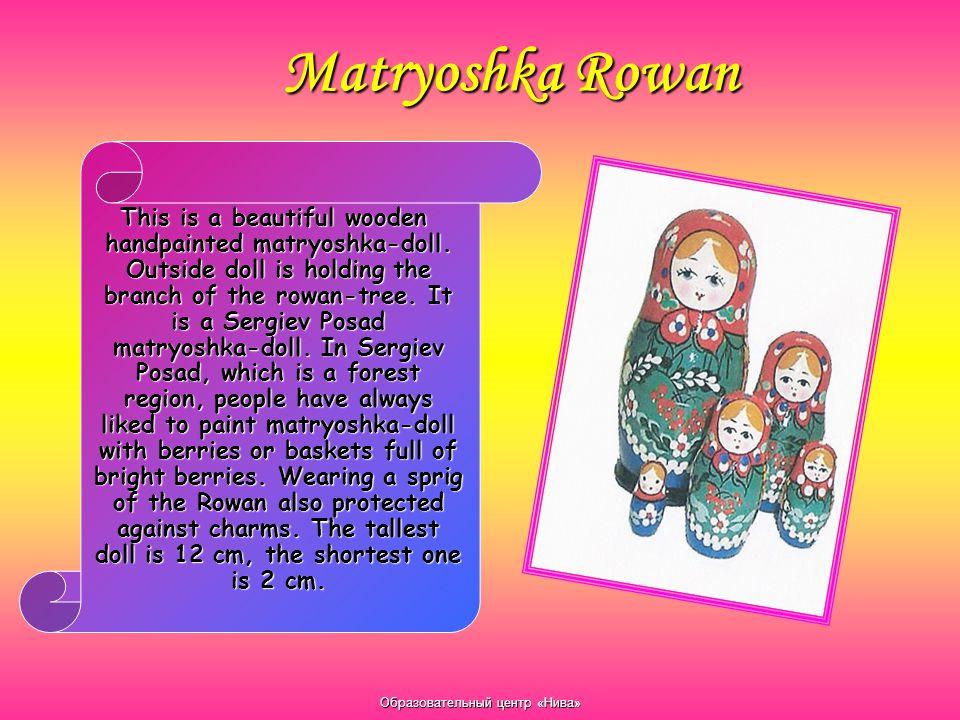 Образовательный центр «Нива» Matryoshka Rowan This is a beautiful wooden handpainted matryoshka-doll. Outside doll is holding the branch of the rowan-