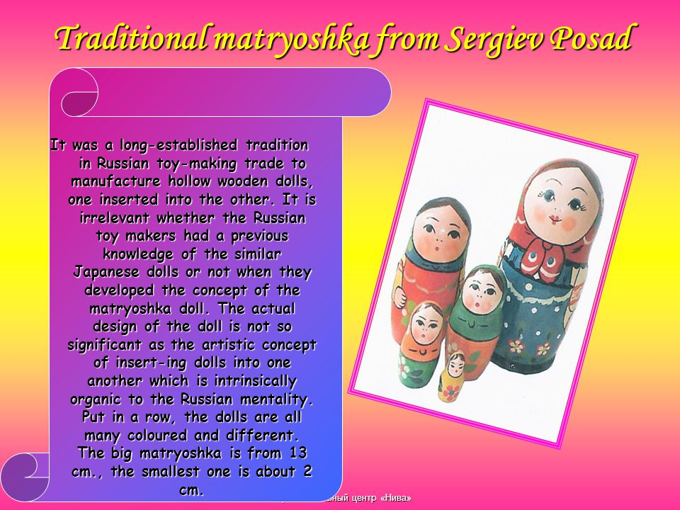 Образовательный центр «Нива» Traditional matryoshka from Sergiev Posad It was a long-established tradition in Russian toy-making trade to manufacture