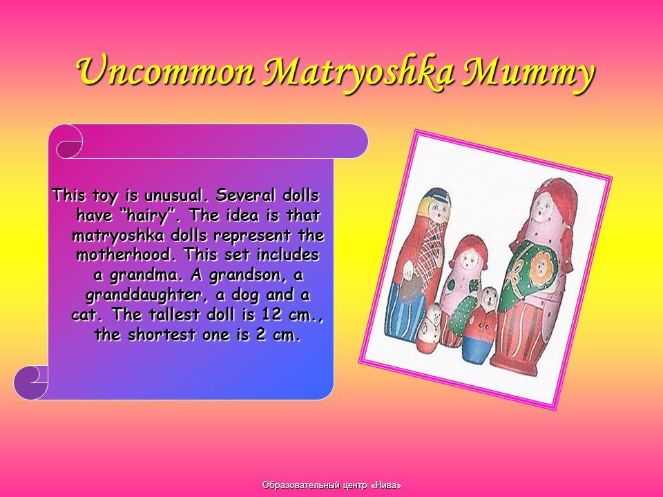 "Образовательный центр «Нива» Uncommon Matryoshka Mummy This toy is unusual. Several dolls have ""hairy"". The idea is that matryoshka dolls represent th"