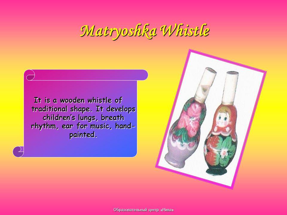 Образовательный центр «Нива» Matryoshka Whistle It is a wooden whistle of traditional shape. It develops children's lungs, breath rhythm, ear for musi