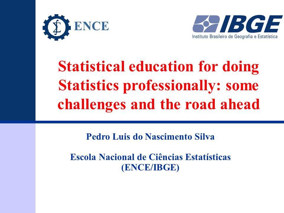 ENCE 1 Statistical education for doing Statistics professionally: some challenges and the road ahead Pedro Luis do Nascimento Silva Escola Nacional de Ciências Estatísticas (ENCE/IBGE) ENCE