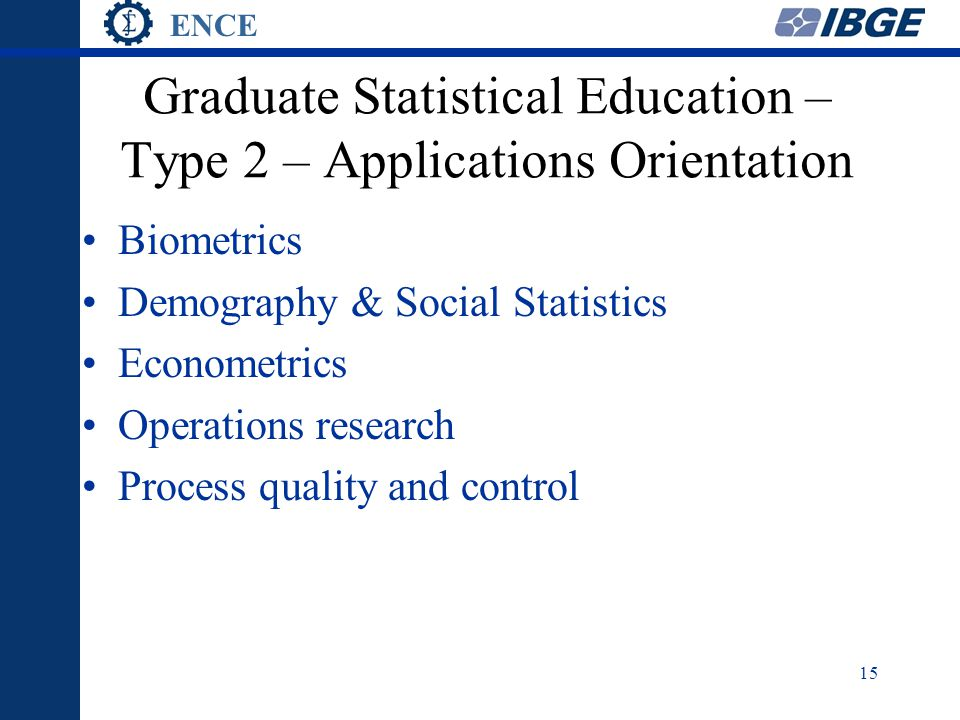 ENCE 15 Graduate Statistical Education – Type 2 – Applications Orientation Biometrics Demography & Social Statistics Econometrics Operations research Process quality and control