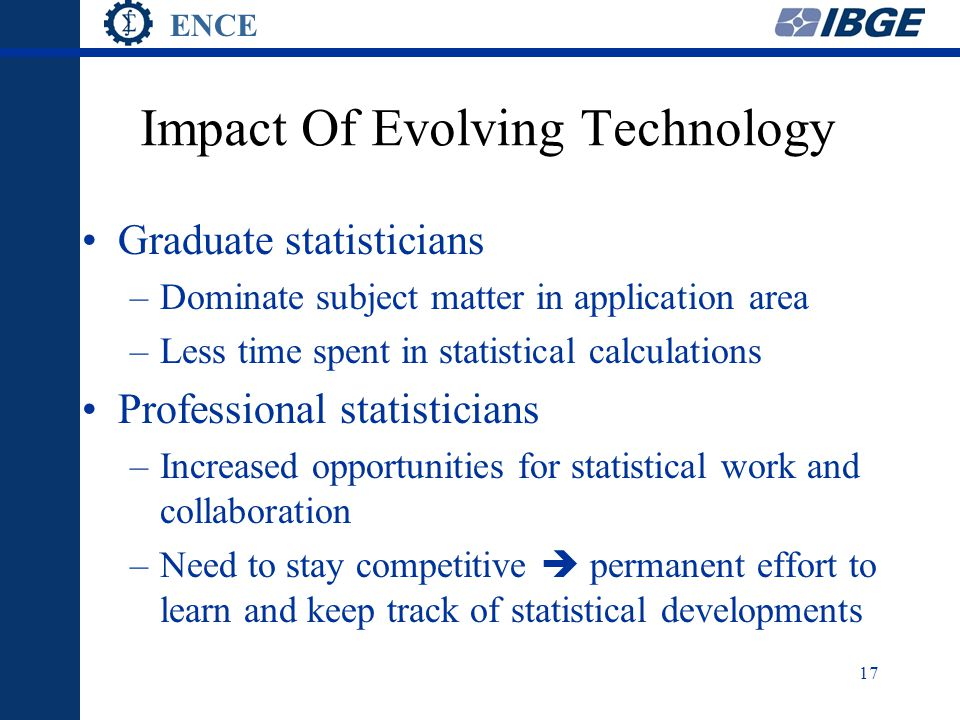 ENCE 17 Impact Of Evolving Technology Graduate statisticians –Dominate subject matter in application area –Less time spent in statistical calculations Professional statisticians –Increased opportunities for statistical work and collaboration –Need to stay competitive  permanent effort to learn and keep track of statistical developments