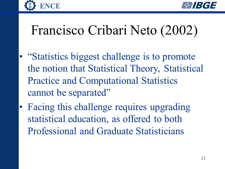 ENCE 21 Francisco Cribari Neto (2002) Statistics biggest challenge is to promote the notion that Statistical Theory, Statistical Practice and Computational Statistics cannot be separated Facing this challenge requires upgrading statistical education, as offered to both Professional and Graduate Statisticians