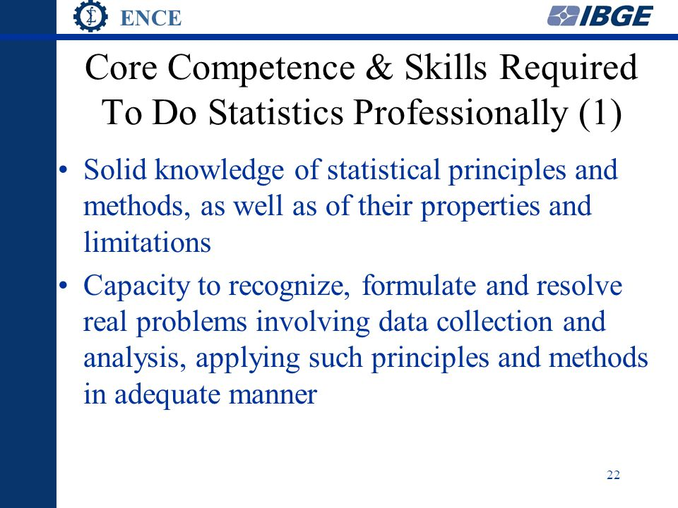 ENCE 22 Core Competence & Skills Required To Do Statistics Professionally (1) Solid knowledge of statistical principles and methods, as well as of their properties and limitations Capacity to recognize, formulate and resolve real problems involving data collection and analysis, applying such principles and methods in adequate manner