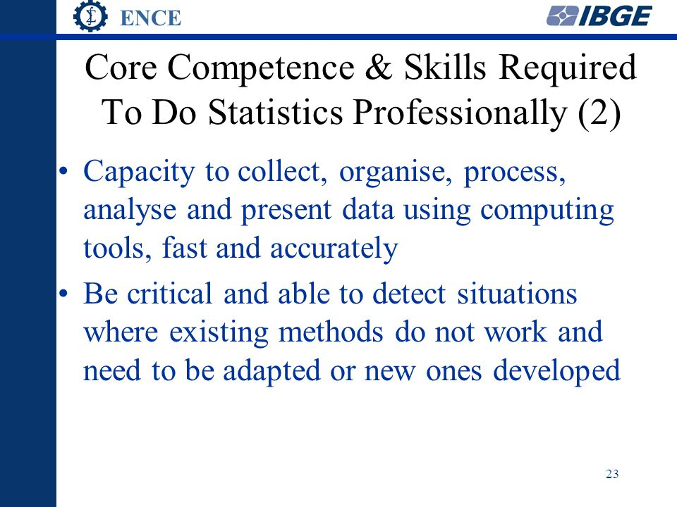 ENCE 23 Core Competence & Skills Required To Do Statistics Professionally (2) Capacity to collect, organise, process, analyse and present data using computing tools, fast and accurately Be critical and able to detect situations where existing methods do not work and need to be adapted or new ones developed