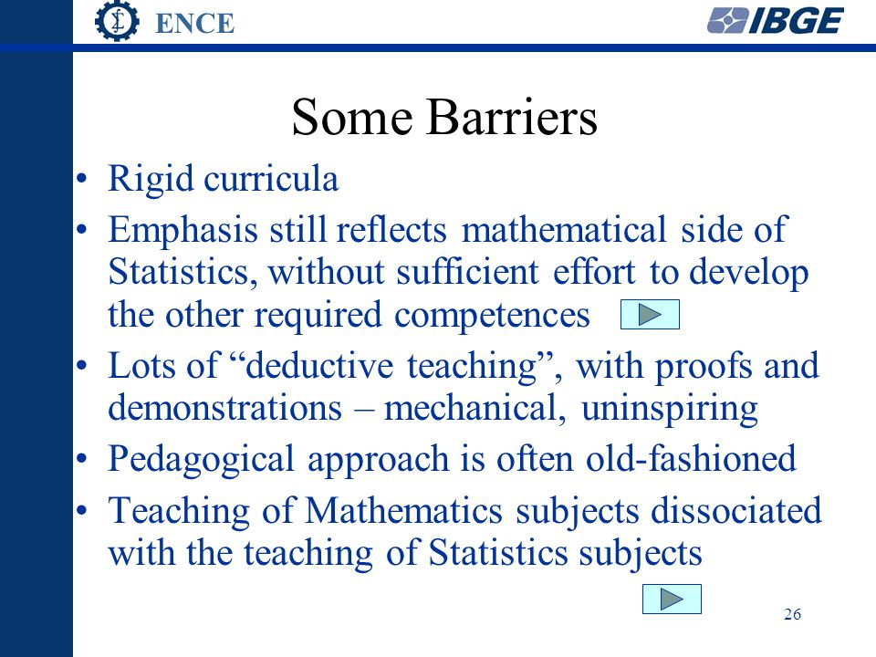 ENCE 26 Some Barriers Rigid curricula Emphasis still reflects mathematical side of Statistics, without sufficient effort to develop the other required competences Lots of deductive teaching , with proofs and demonstrations – mechanical, uninspiring Pedagogical approach is often old-fashioned Teaching of Mathematics subjects dissociated with the teaching of Statistics subjects