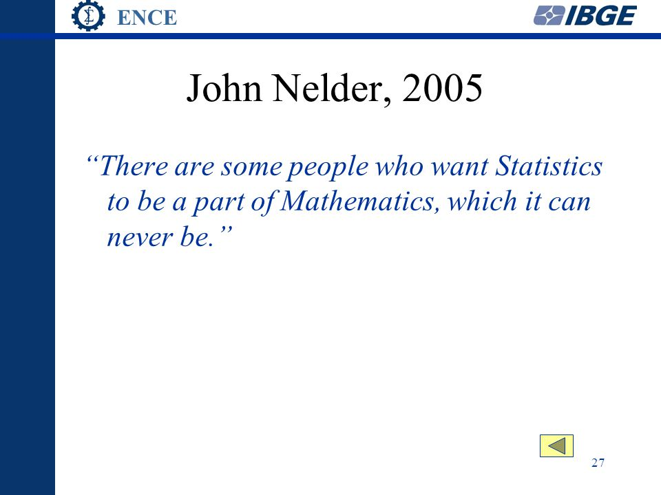 ENCE 27 John Nelder, 2005 There are some people who want Statistics to be a part of Mathematics, which it can never be.