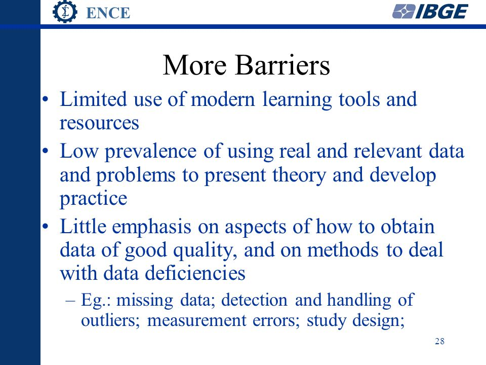 ENCE 28 More Barriers Limited use of modern learning tools and resources Low prevalence of using real and relevant data and problems to present theory and develop practice Little emphasis on aspects of how to obtain data of good quality, and on methods to deal with data deficiencies –Eg.: missing data; detection and handling of outliers; measurement errors; study design;