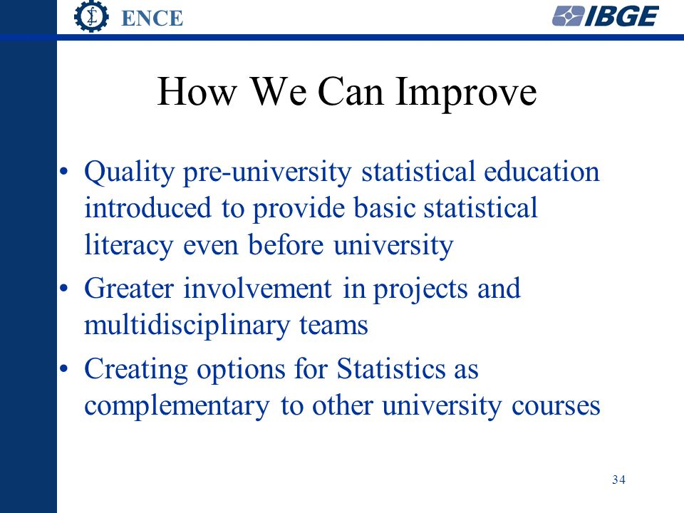 ENCE 34 How We Can Improve Quality pre-university statistical education introduced to provide basic statistical literacy even before university Greater involvement in projects and multidisciplinary teams Creating options for Statistics as complementary to other university courses