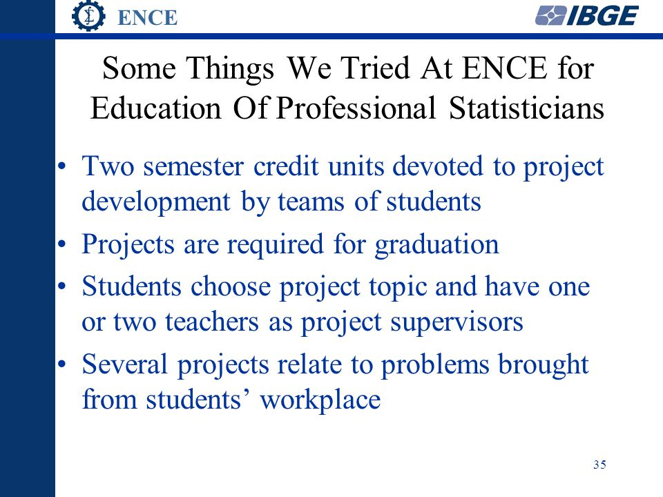 ENCE 35 Some Things We Tried At ENCE for Education Of Professional Statisticians Two semester credit units devoted to project development by teams of students Projects are required for graduation Students choose project topic and have one or two teachers as project supervisors Several projects relate to problems brought from students' workplace