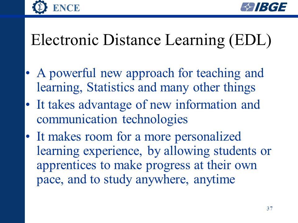 ENCE 37 Electronic Distance Learning (EDL) A powerful new approach for teaching and learning, Statistics and many other things It takes advantage of new information and communication technologies It makes room for a more personalized learning experience, by allowing students or apprentices to make progress at their own pace, and to study anywhere, anytime