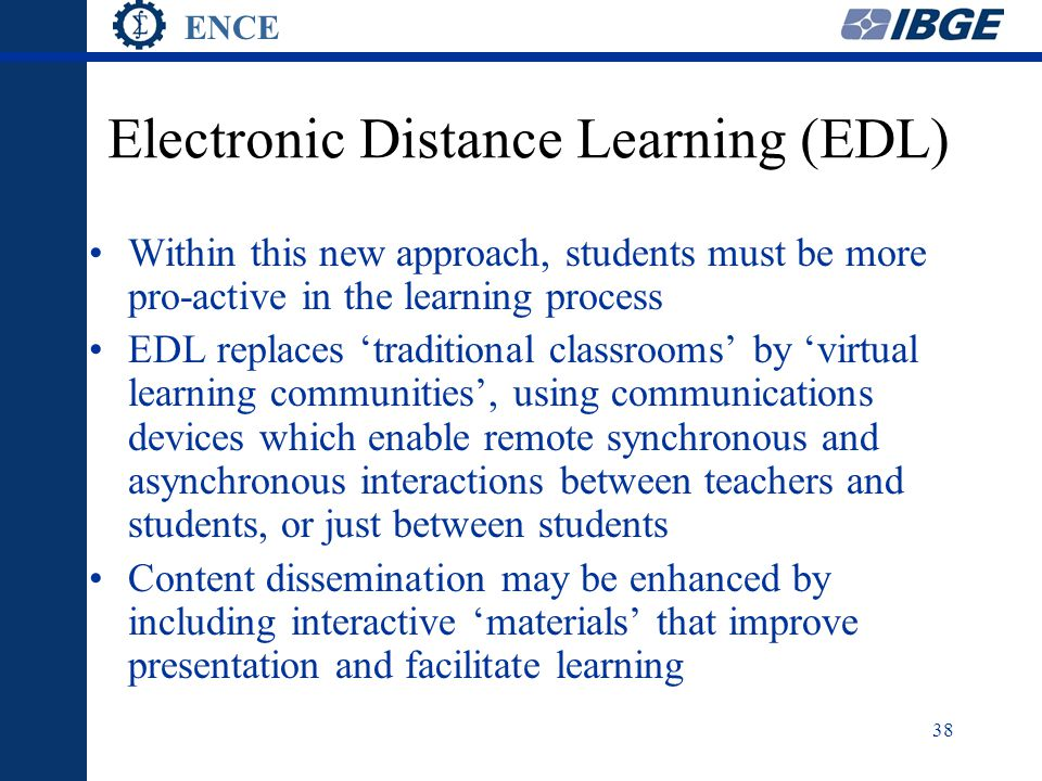 ENCE 38 Electronic Distance Learning (EDL) Within this new approach, students must be more pro-active in the learning process EDL replaces 'traditional classrooms' by 'virtual learning communities', using communications devices which enable remote synchronous and asynchronous interactions between teachers and students, or just between students Content dissemination may be enhanced by including interactive 'materials' that improve presentation and facilitate learning