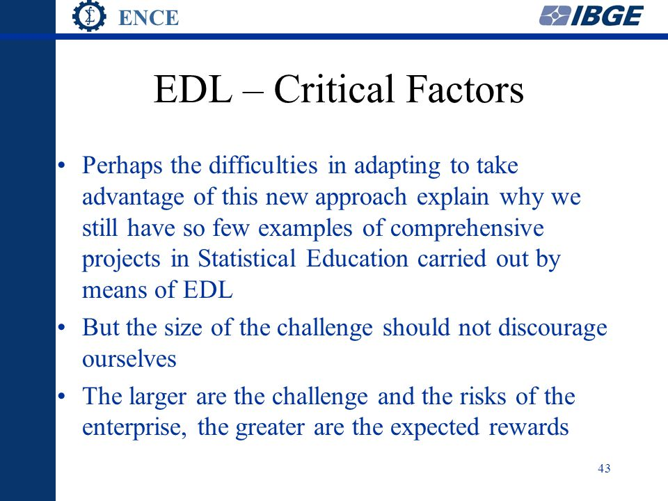ENCE 43 EDL – Critical Factors Perhaps the difficulties in adapting to take advantage of this new approach explain why we still have so few examples of comprehensive projects in Statistical Education carried out by means of EDL But the size of the challenge should not discourage ourselves The larger are the challenge and the risks of the enterprise, the greater are the expected rewards