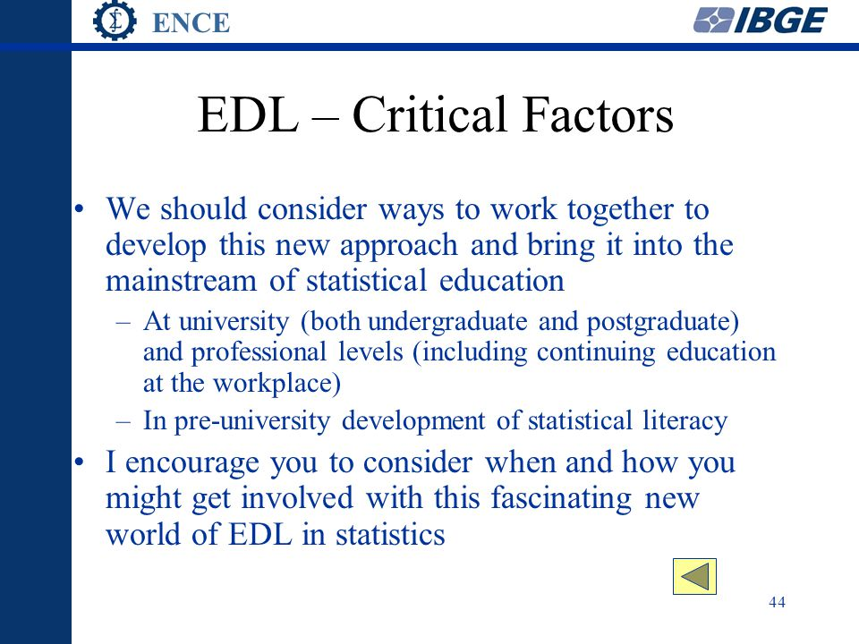 ENCE 44 EDL – Critical Factors We should consider ways to work together to develop this new approach and bring it into the mainstream of statistical education –At university (both undergraduate and postgraduate) and professional levels (including continuing education at the workplace) –In pre-university development of statistical literacy I encourage you to consider when and how you might get involved with this fascinating new world of EDL in statistics