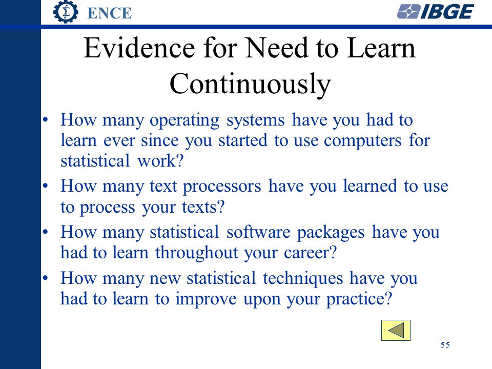 ENCE 55 Evidence for Need to Learn Continuously How many operating systems have you had to learn ever since you started to use computers for statistical work.