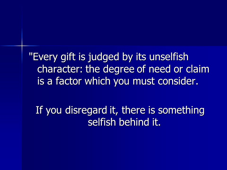 Every gift is judged by its unselfish character: the degree of need or claim is a factor which you must consider.