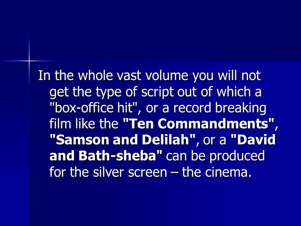 In the whole vast volume you will not get the type of script out of which a box-office hit , or a record breaking film like the Ten Commandments , Samson and Delilah , or a David and Bath-sheba can be produced for the silver screen – the cinema.