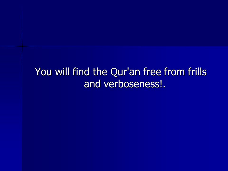 You will find the Qur an free from frills and verboseness!.