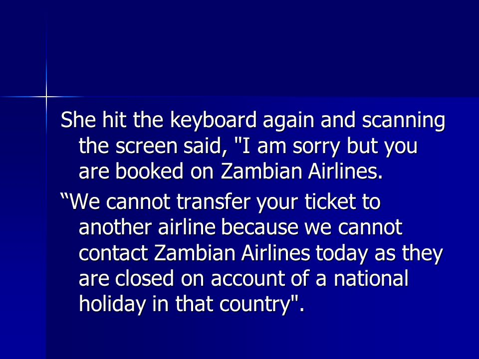 She hit the keyboard again and scanning the screen said, I am sorry but you are booked on Zambian Airlines.