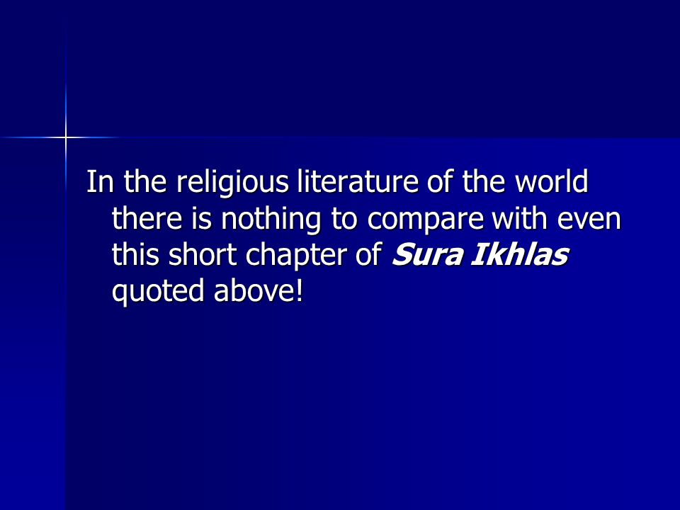 In the religious literature of the world there is nothing to compare with even this short chapter of Sura Ikhlas quoted above!