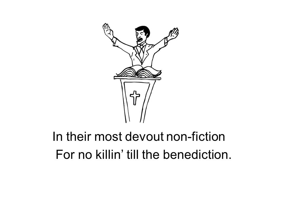 In their most devout non-fiction For no killin' till the benediction.