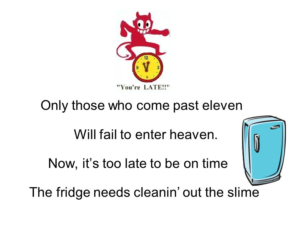Only those who come past eleven Will fail to enter heaven. Now, it's too late to be on time The fridge needs cleanin' out the slime