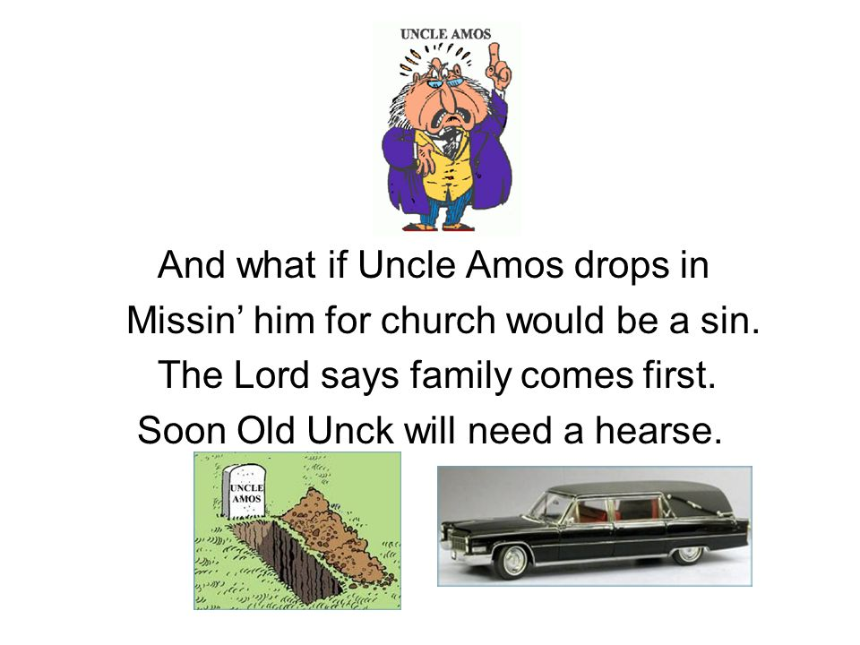 And what if Uncle Amos drops in Missin' him for church would be a sin. The Lord says family comes first. Soon Old Unck will need a hearse.