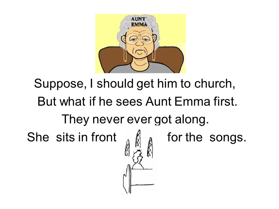 Suppose, I should get him to church, But what if he sees Aunt Emma first.
