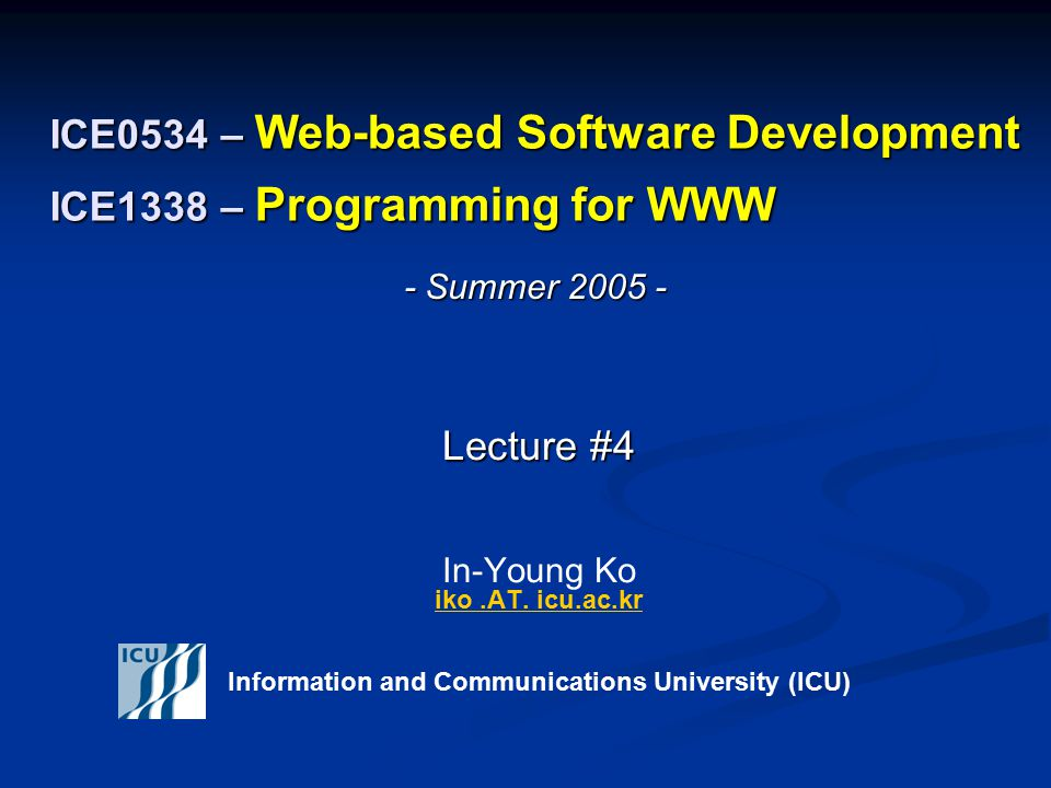 Summer 2005 2 ICE 0534/ICE1338 – WWW © In-Young Ko, Information and Communications University Announcements Check the course schedule for the presentation- topic assignment Check the course schedule for the presentation- topic assignment Your Web server accounts have been created Your Web server accounts have been created Server Address: icu01.icu.ac.kr (210.107.128.56 ) Server Address: icu01.icu.ac.kr (210.107.128.56 ) User ID: Replace the fist digit of your student ID with 's' (ex : 20052041  s0052041) User ID: Replace the fist digit of your student ID with 's' (ex : 20052041  s0052041) Create 'public_html' under your home directory if it doesn't exist Create 'public_html' under your home directory if it doesn't exist Set the permission of the 'public_html' directory to 755 Set the permission of the 'public_html' directory to 755 Submit the softcopy of your homework to inyoungko.AT.