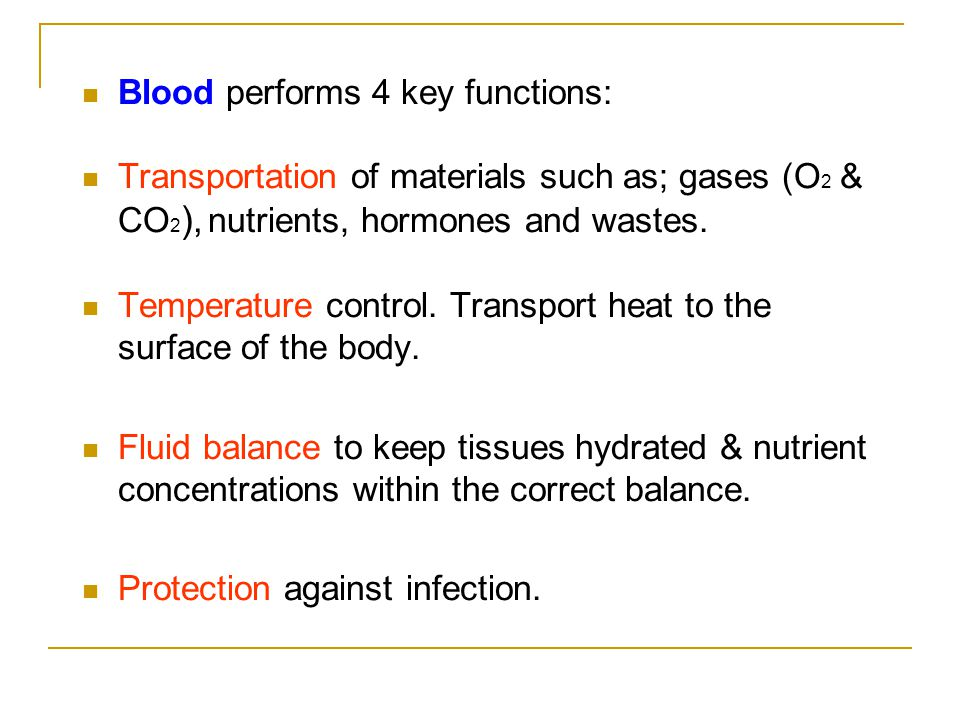 Blood performs 4 key functions: Transportation of materials such as; gases (O 2 & CO 2 ), nutrients, hormones and wastes.
