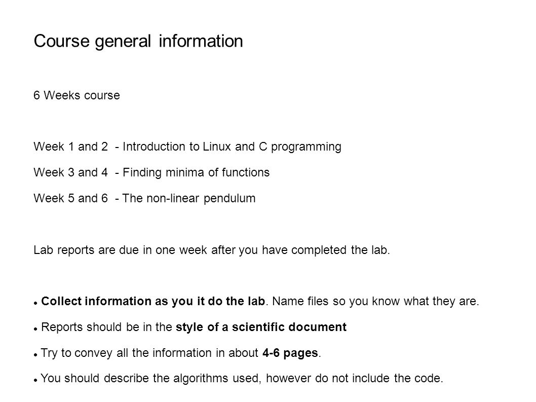 Course general information 6 Weeks course Week 1 and 2 - Introduction to Linux and C programming Week 3 and 4 - Finding minima of functions Week 5 and 6 - The non-linear pendulum Lab reports are due in one week after you have completed the lab.