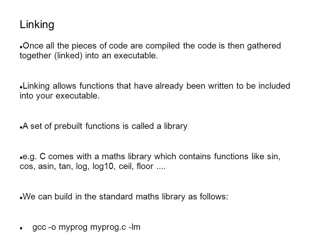 Linking Once all the pieces of code are compiled the code is then gathered together (linked) into an executable. Linking allows functions that have al