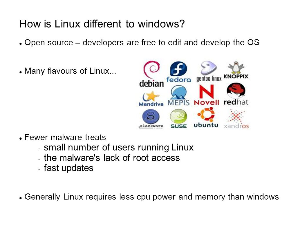 How is Linux different to windows? Open source – developers are free to edit and develop the OS Many flavours of Linux... Fewer malware treats small n