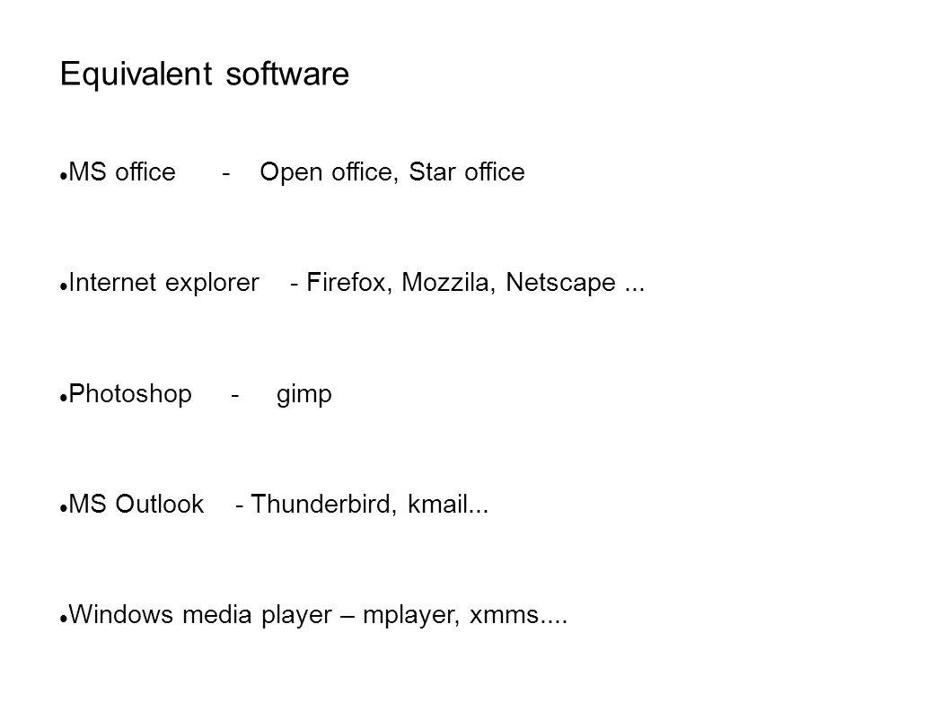 Equivalent software MS office - Open office, Star office Internet explorer - Firefox, Mozzila, Netscape...