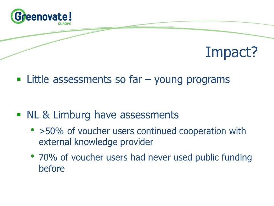 Impact?  Little assessments so far – young programs  NL & Limburg have assessments >50% of voucher users continued cooperation with external knowled