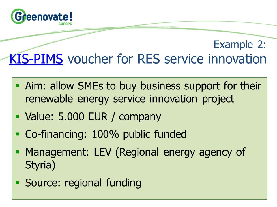 Example 2: KIS-PIMS voucher for RES service innovation KIS-PIMS  Aim: allow SMEs to buy business support for their renewable energy service innovatio