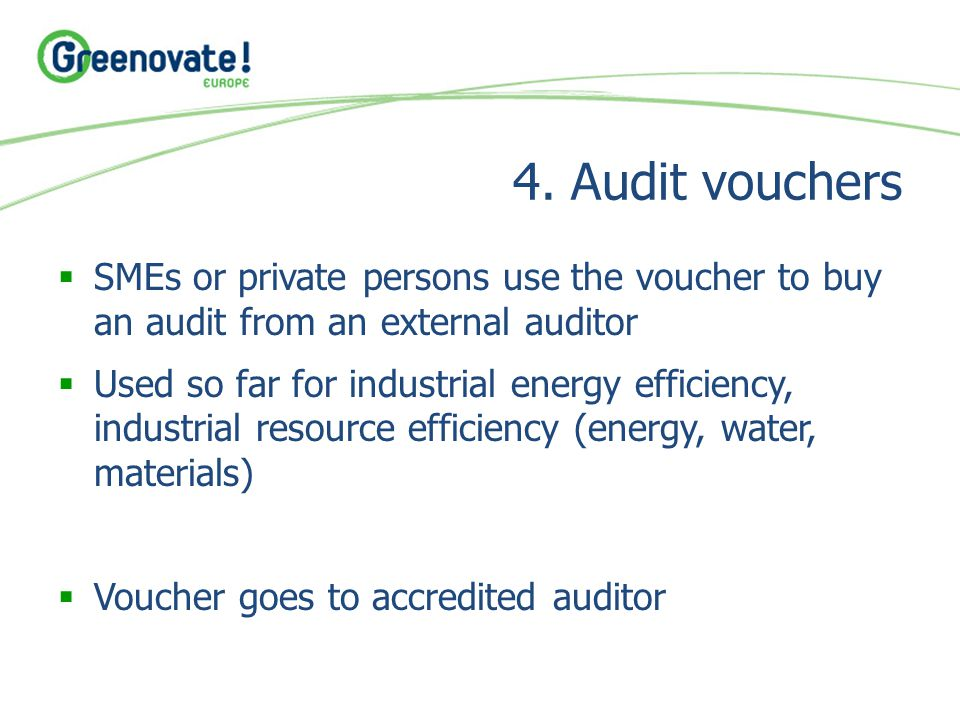 4. Audit vouchers  SMEs or private persons use the voucher to buy an audit from an external auditor  Used so far for industrial energy efficiency, i