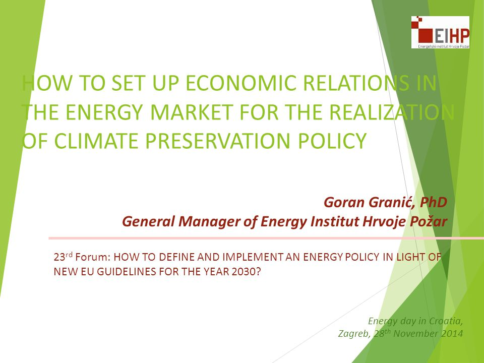 HOW TO SET UP ECONOMIC RELATIONS IN THE ENERGY MARKET FOR THE REALIZATION OF CLIMATE PRESERVATION POLICY Goran Granić, PhD General Manager of Energy Institut Hrvoje Požar Energy day in Croatia, Zagreb, 28 th November 2014 23 rd Forum: HOW TO DEFINE AND IMPLEMENT AN ENERGY POLICY IN LIGHT OF NEW EU GUIDELINES FOR THE YEAR 2030