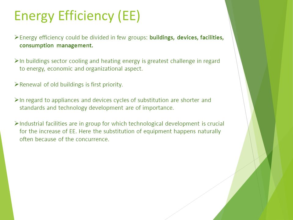 Energy Efficiency (EE)  Energy efficiency could be divided in few groups: buildings, devices, facilities, consumption management.