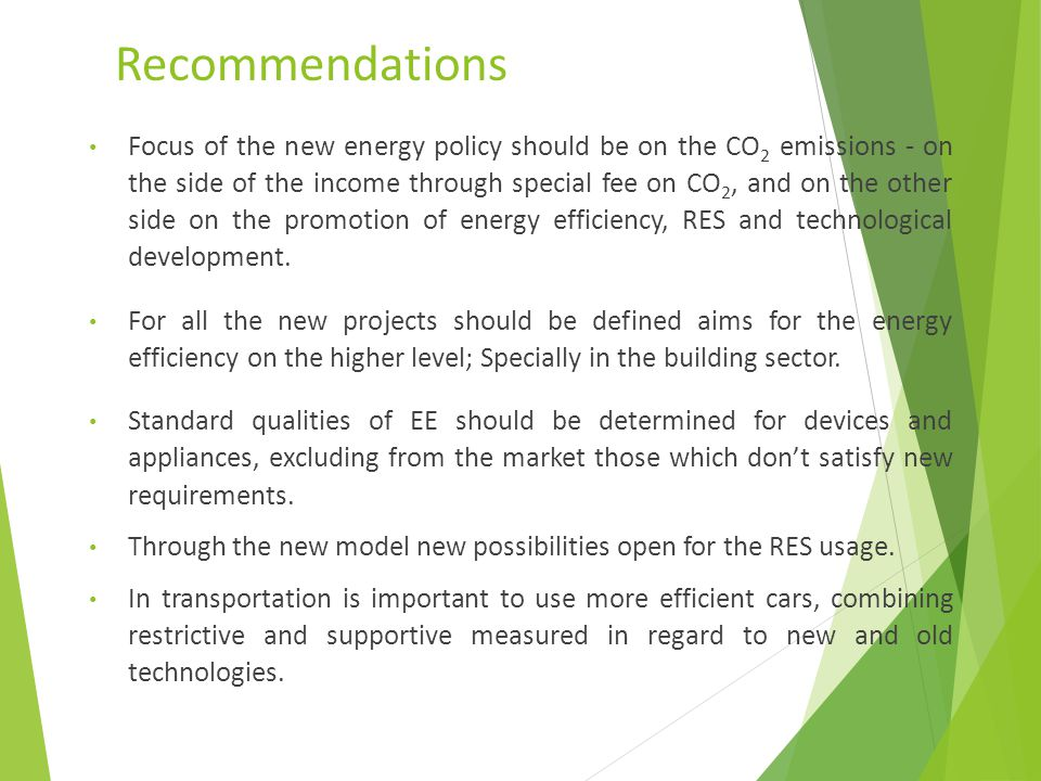 Recommendations Focus of the new energy policy should be on the CO 2 emissions - on the side of the income through special fee on CO 2, and on the other side on the promotion of energy efficiency, RES and technological development.