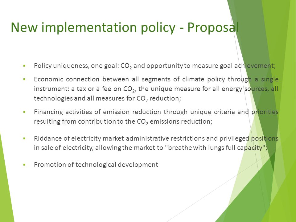 New implementation policy - Proposal  Policy uniqueness, one goal: CO 2 and opportunity to measure goal achievement;  Economic connection between all segments of climate policy through a single instrument: a tax or a fee on CO 2, the unique measure for all energy sources, all technologies and all measures for CO 2 reduction;  Financing activities of emission reduction through unique criteria and priorities resulting from contribution to the CO 2 emissions reduction;  Riddance of electricity market administrative restrictions and privileged positions in sale of electricity, allowing the market to breathe with lungs full capacity ;  Promotion of technological development