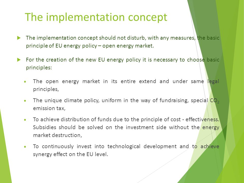 The implementation concept  The implementation concept should not disturb, with any measures, the basic principle of EU energy policy – open energy market.