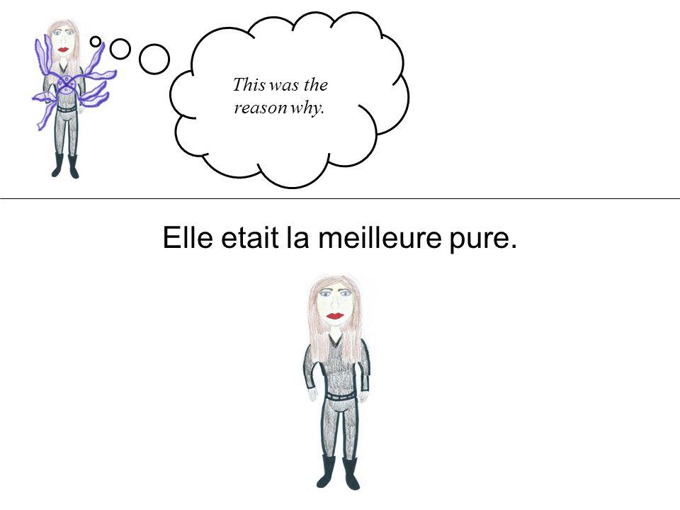 This was the reason why. Elle etait la meilleure pure.